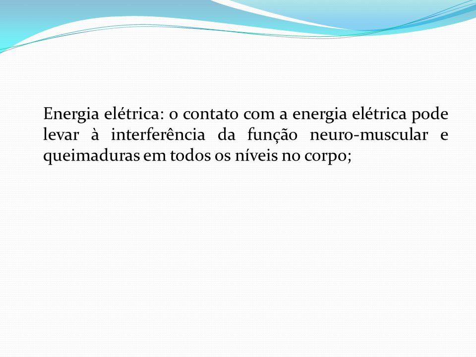 Energia elétrica: o contato com a energia elétrica pode levar à interferência da função neuro-muscular e queimaduras em todos os níveis no corpo;