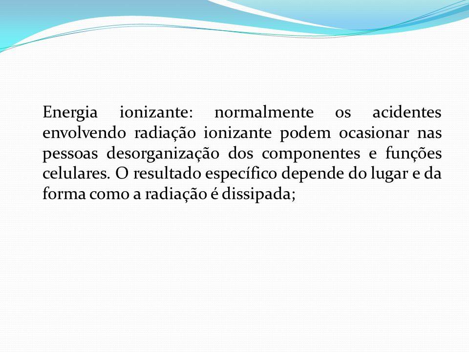 Energia ionizante: normalmente os acidentes envolvendo radiação ionizante podem ocasionar nas pessoas desorganização dos componentes e funções celulares.