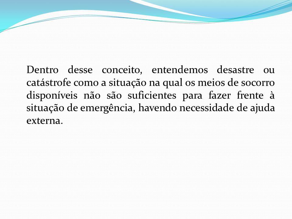 Dentro desse conceito, entendemos desastre ou catástrofe como a situação na qual os meios de socorro disponíveis não são suficientes para fazer frente à situação de emergência, havendo necessidade de ajuda externa.