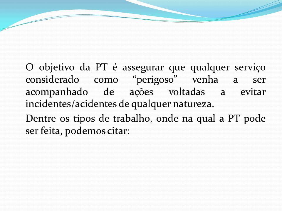 O objetivo da PT é assegurar que qualquer serviço considerado como perigoso venha a ser acompanhado de ações voltadas a evitar incidentes/acidentes de qualquer natureza.