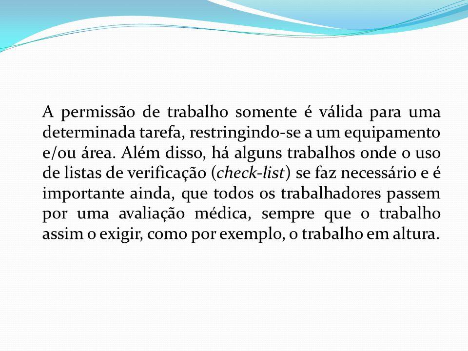 A permissão de trabalho somente é válida para uma determinada tarefa, restringindo-se a um equipamento e/ou área.