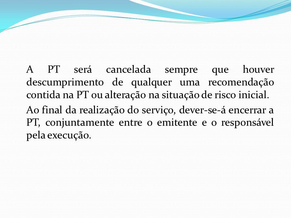 A PT será cancelada sempre que houver descumprimento de qualquer uma recomendação contida na PT ou alteração na situação de risco inicial.