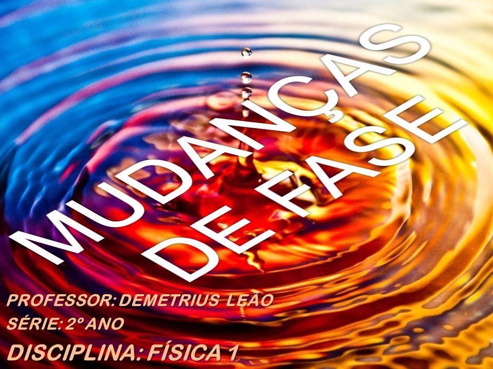 MUDANÇAS DE FASE DISCIPLINA: FÍSICA 1 PROFESSOR: DEMETRIUS LEÃO