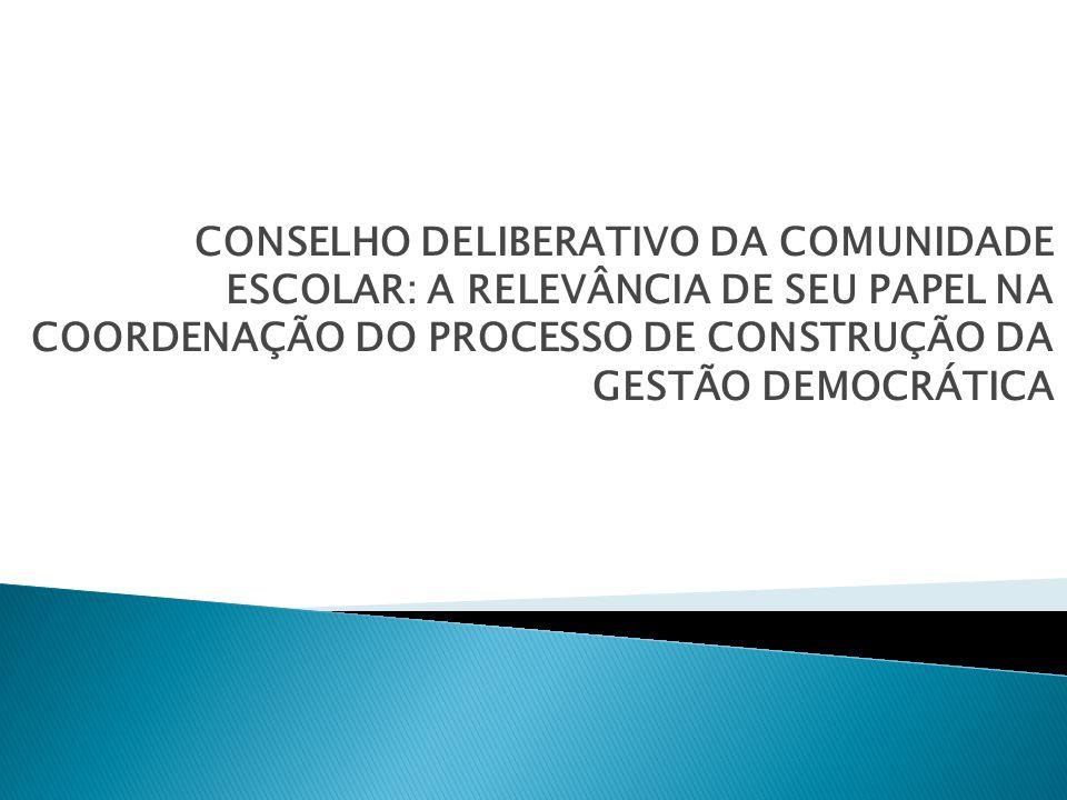 CONSELHO DELIBERATIVO DA COMUNIDADE ESCOLAR: A RELEVÂNCIA DE SEU PAPEL NA COORDENAÇÃO DO PROCESSO DE CONSTRUÇÃO DA GESTÃO DEMOCRÁTICA