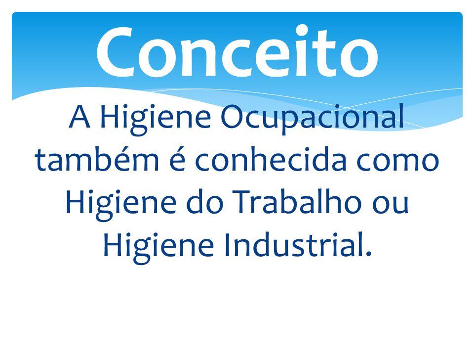 Conceito A Higiene Ocupacional também é conhecida como Higiene do Trabalho ou Higiene Industrial.