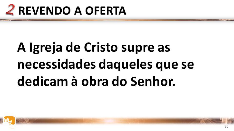 REVENDO A OFERTA A Igreja de Cristo supre as necessidades daqueles que se dedicam à obra do Senhor.