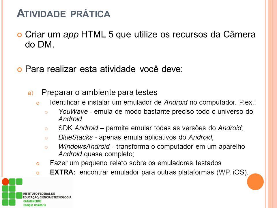 Atividade prática Criar um app HTML 5 que utilize os recursos da Câmera do DM. Para realizar esta atividade você deve:
