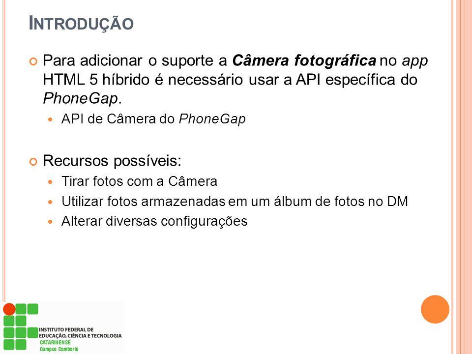Introdução Para adicionar o suporte a Câmera fotográfica no app HTML 5 híbrido é necessário usar a API específica do PhoneGap.