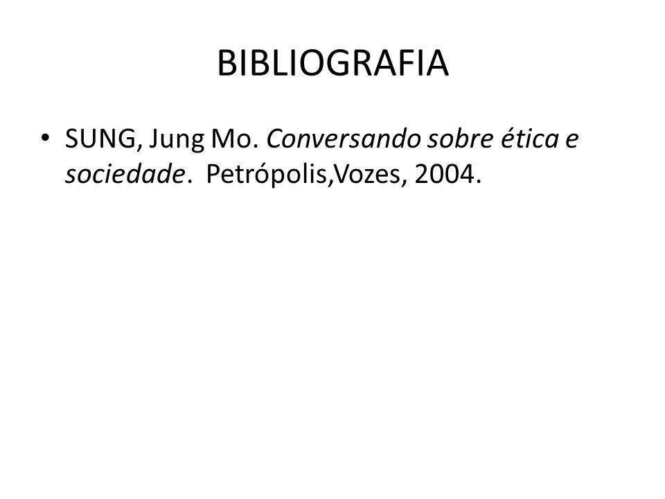 BIBLIOGRAFIA SUNG, Jung Mo. Conversando sobre ética e sociedade. Petrópolis,Vozes, 2004.