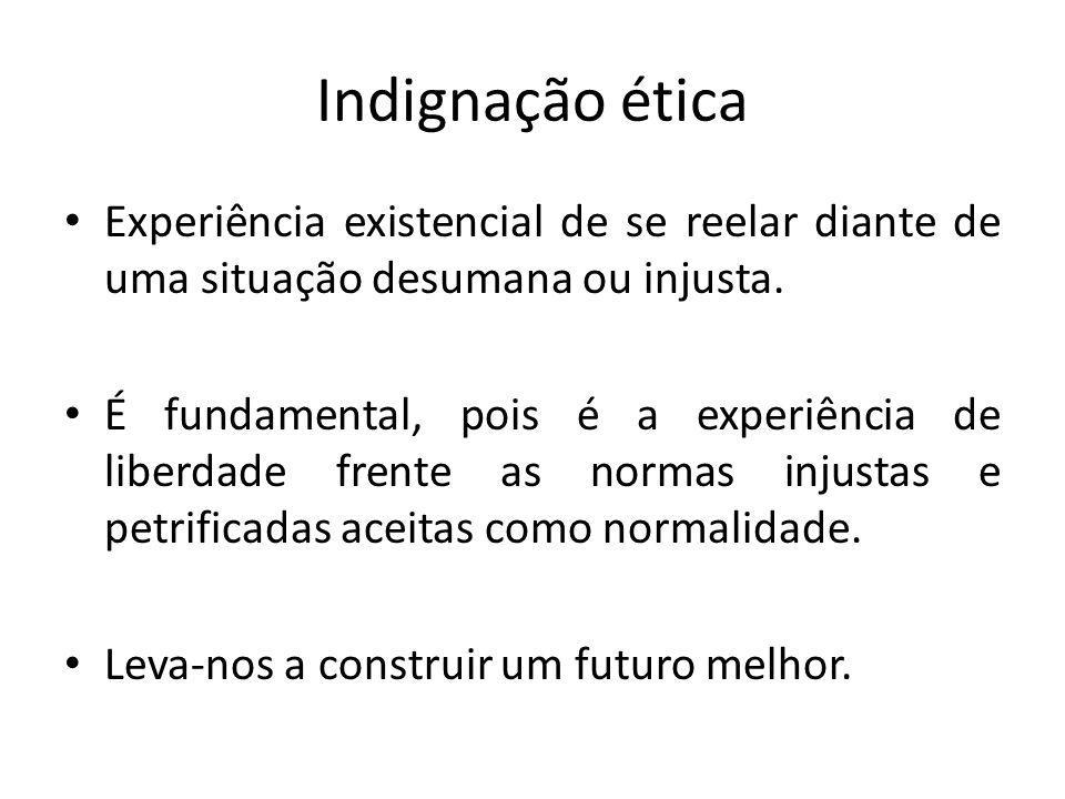 Indignação ética Experiência existencial de se reelar diante de uma situação desumana ou injusta.