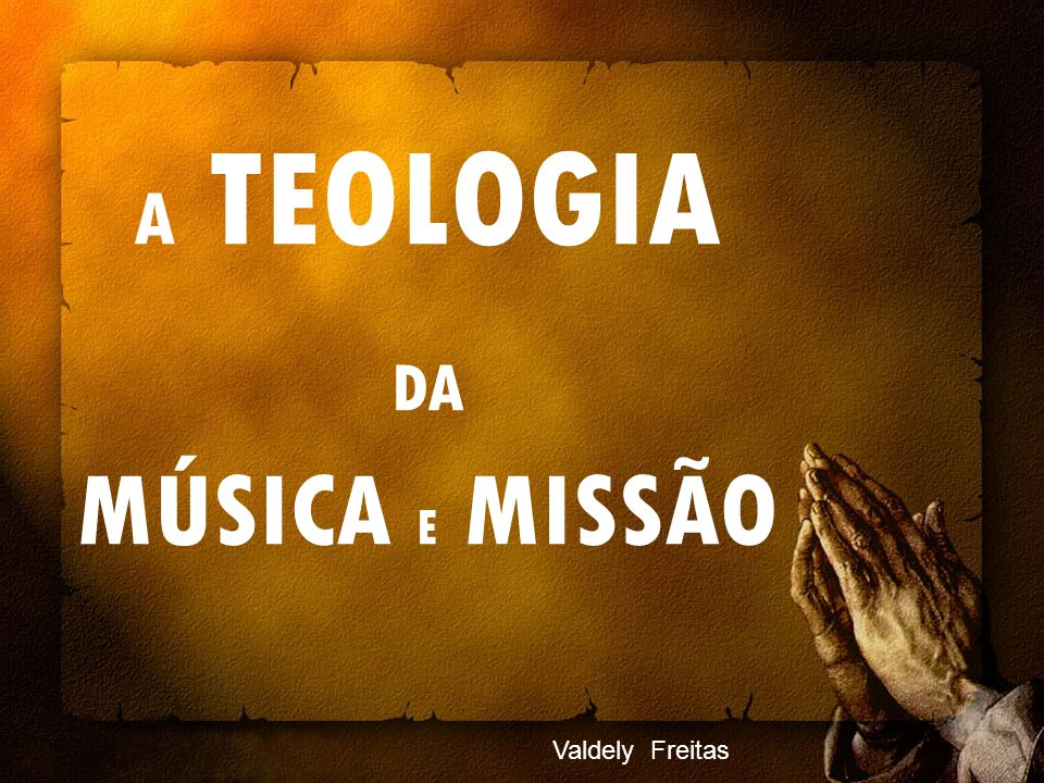 A TEOLOGIA DA MÚSICA E MISSÃO Valdely Freitas