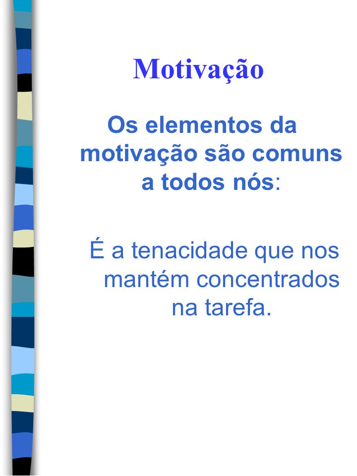 Motivação Os elementos da motivação são comuns a todos nós: