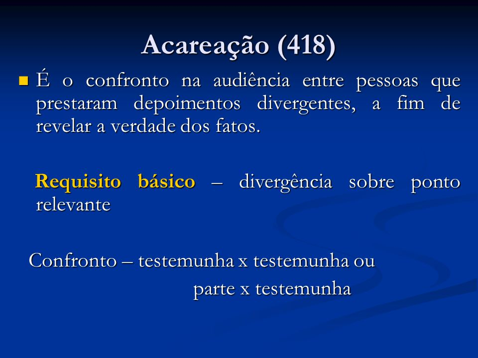 Acareação (418) É o confronto na audiência entre pessoas que prestaram depoimentos divergentes, a fim de revelar a verdade dos fatos.