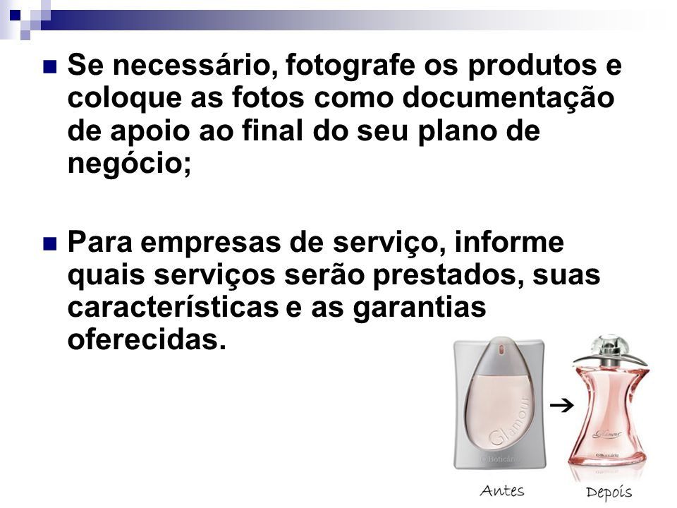 Se necessário, fotografe os produtos e coloque as fotos como documentação de apoio ao final do seu plano de negócio;