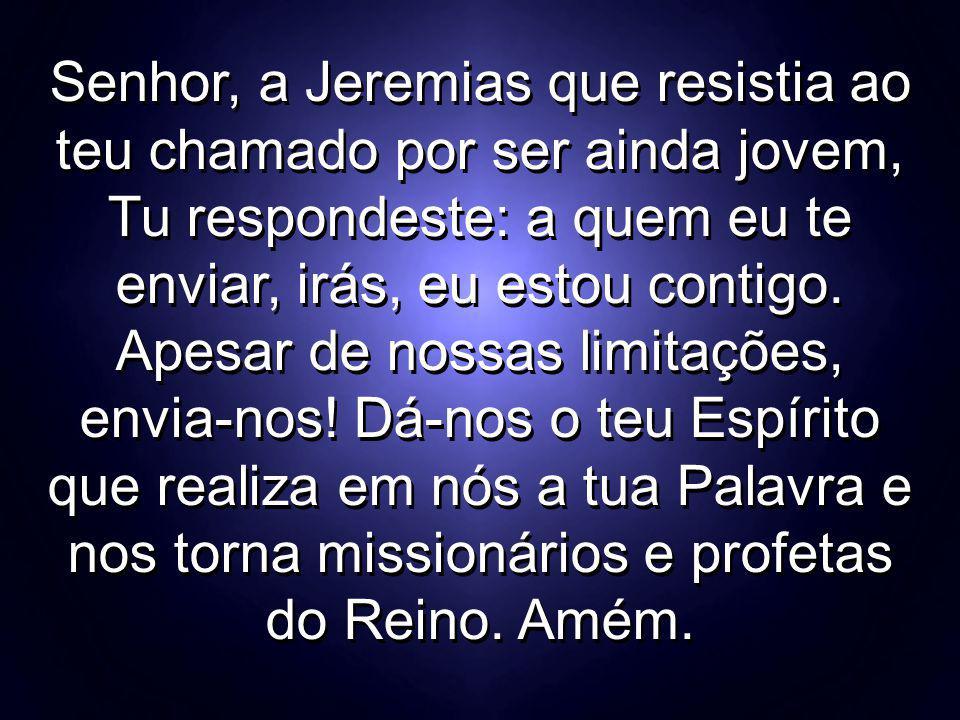 Senhor, a Jeremias que resistia ao teu chamado por ser ainda jovem, Tu respondeste: a quem eu te enviar, irás, eu estou contigo.