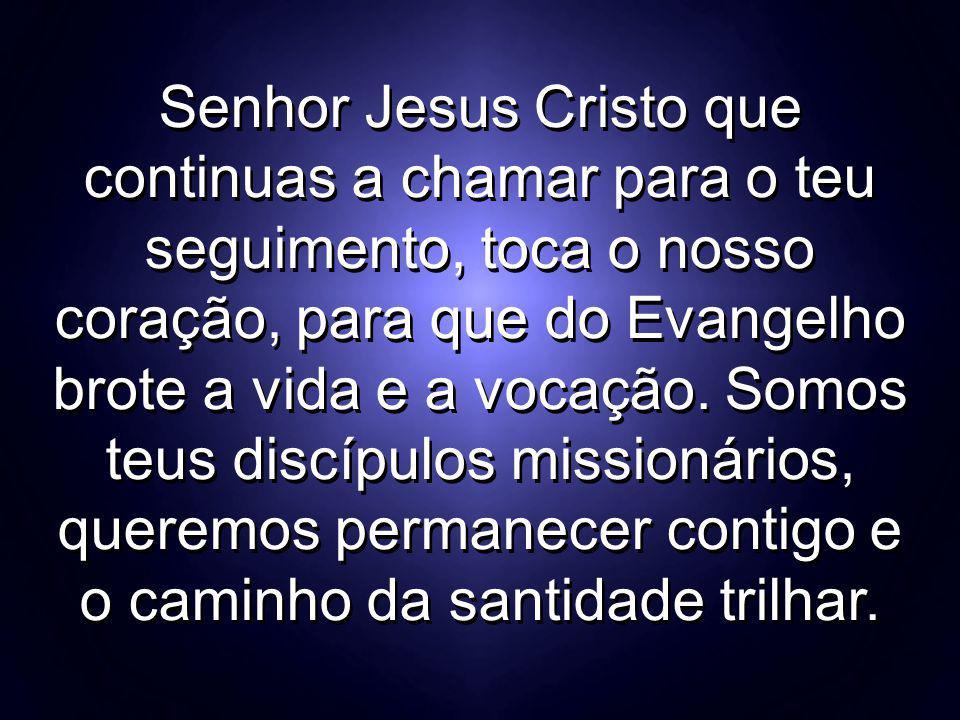 Senhor Jesus Cristo que continuas a chamar para o teu seguimento, toca o nosso coração, para que do Evangelho brote a vida e a vocação.