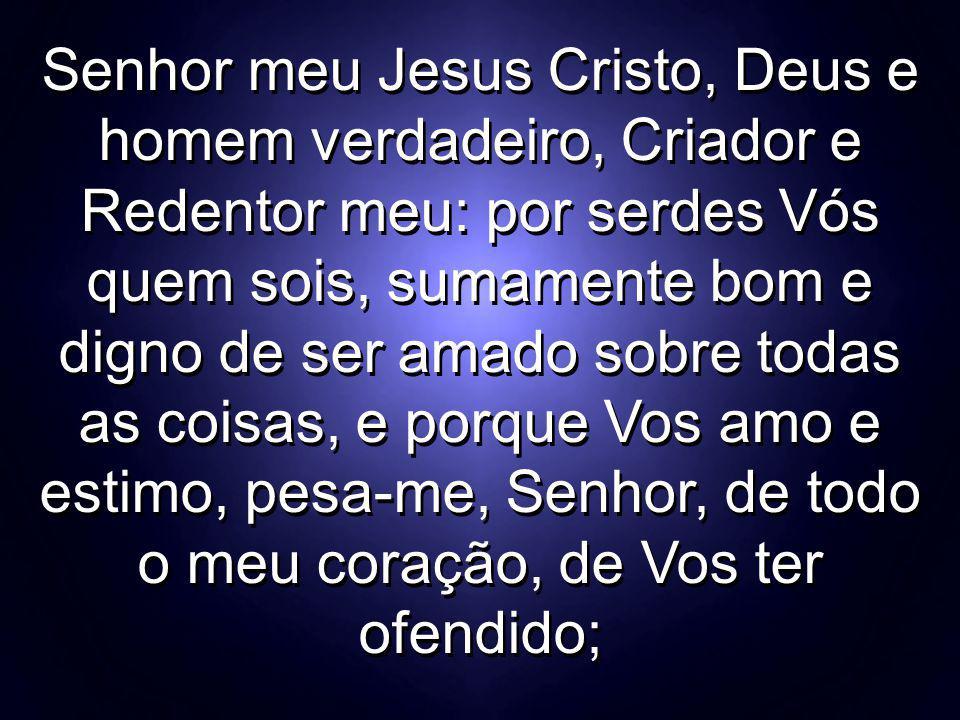 Senhor meu Jesus Cristo, Deus e homem verdadeiro, Criador e Redentor meu: por serdes Vós quem sois, sumamente bom e digno de ser amado sobre todas as coisas, e porque Vos amo e estimo, pesa-me, Senhor, de todo o meu coração, de Vos ter ofendido;