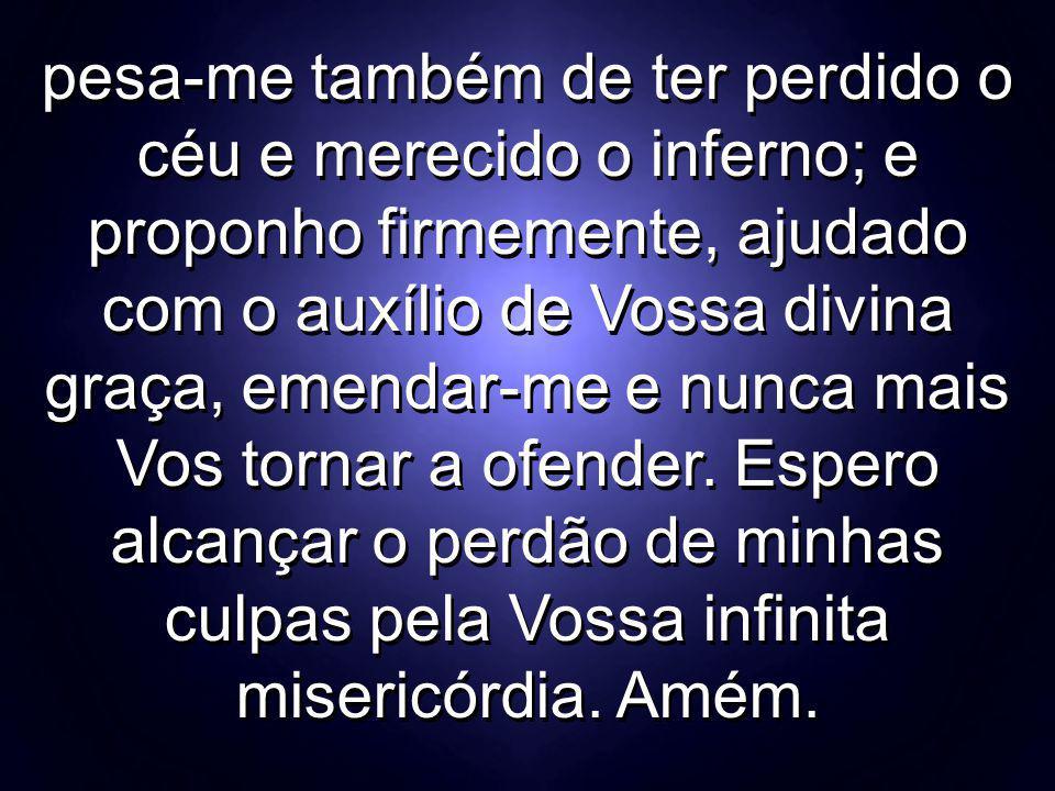 pesa-me também de ter perdido o céu e merecido o inferno; e proponho firmemente, ajudado com o auxílio de Vossa divina graça, emendar-me e nunca mais Vos tornar a ofender.