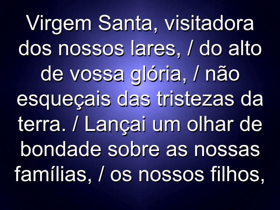 Virgem Santa, visitadora dos nossos lares, / do alto de vossa glória, / não esqueçais das tristezas da terra.