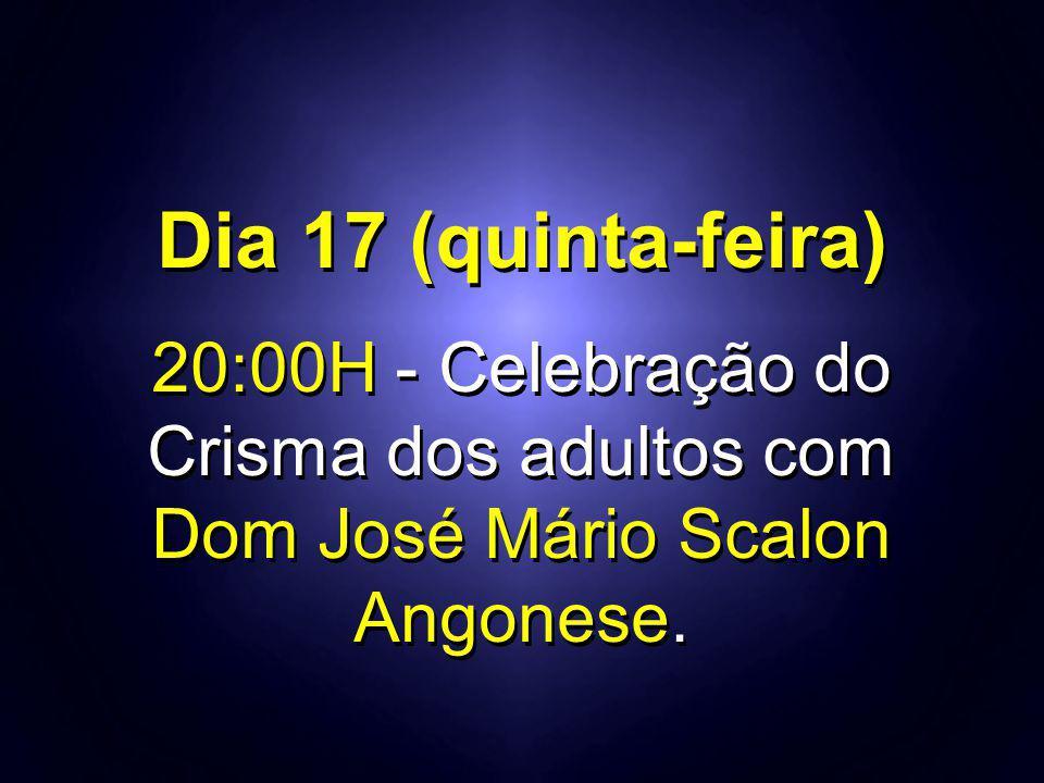 Dia 17 (quinta-feira) 20:00H - Celebração do Crisma dos adultos com
