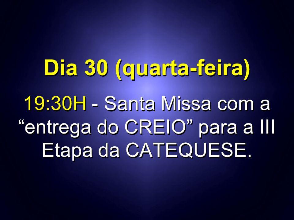 Dia 30 (quarta-feira) 19:30H - Santa Missa com a entrega do CREIO para a III Etapa da CATEQUESE.