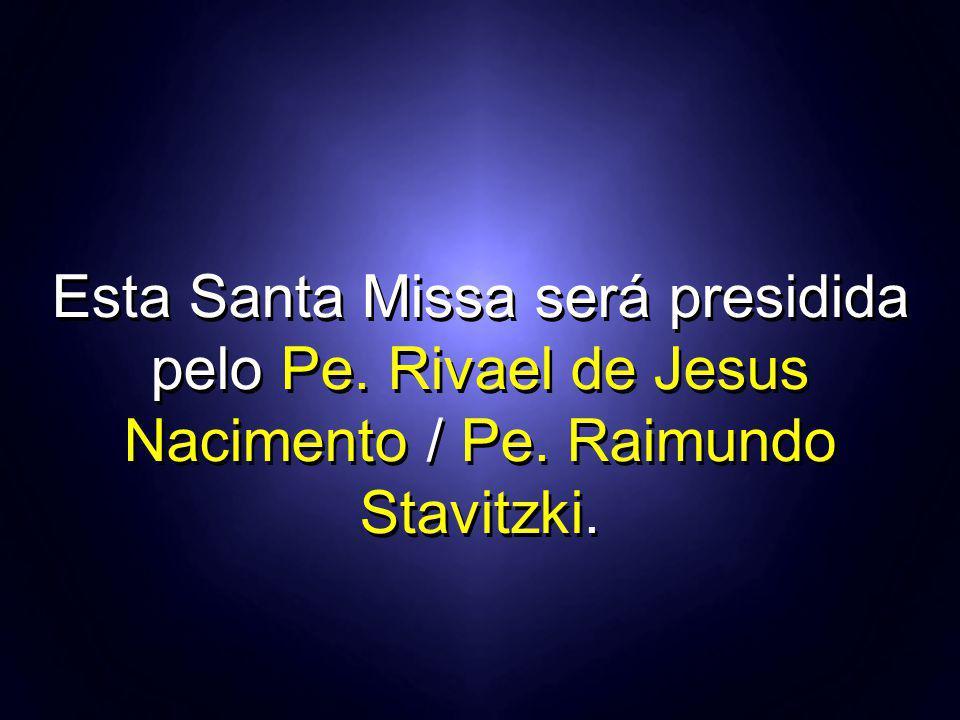 Esta Santa Missa será presidida pelo Pe. Rivael de Jesus Nacimento / Pe. Raimundo Stavitzki.