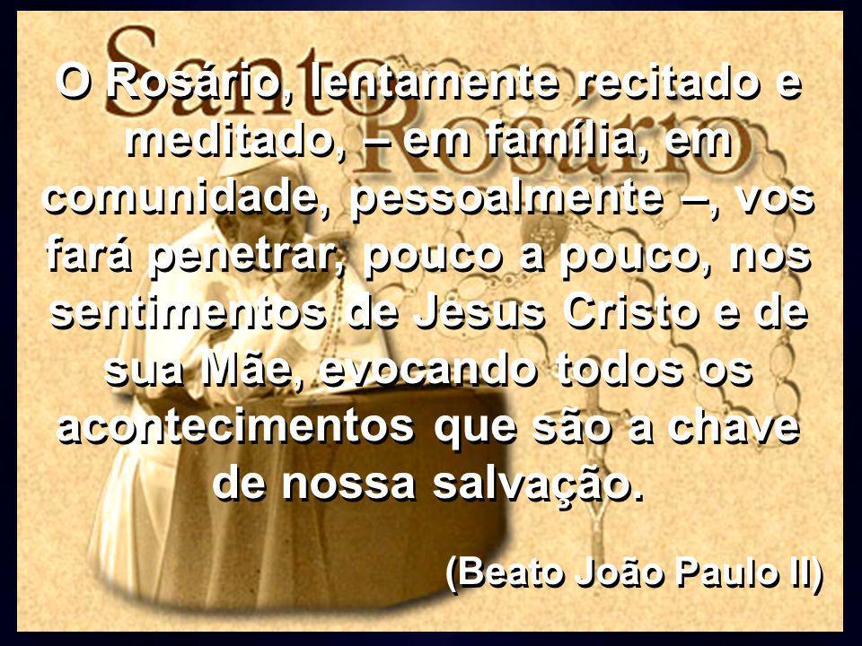 O Rosário, lentamente recitado e meditado, – em família, em comunidade, pessoalmente –, vos fará penetrar, pouco a pouco, nos sentimentos de Jesus Cristo e de sua Mãe, evocando todos os acontecimentos que são a chave de nossa salvação.