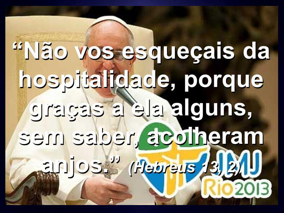 Não vos esqueçais da hospitalidade, porque graças a ela alguns, sem saber, acolheram anjos. (Hebreus 13, 2)
