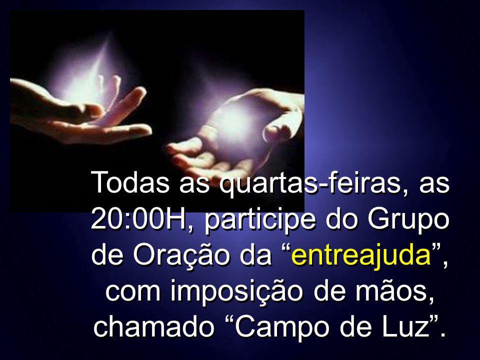 Todas as quartas-feiras, as 20:00H, participe do Grupo de Oração da entreajuda , com imposição de mãos, chamado Campo de Luz .