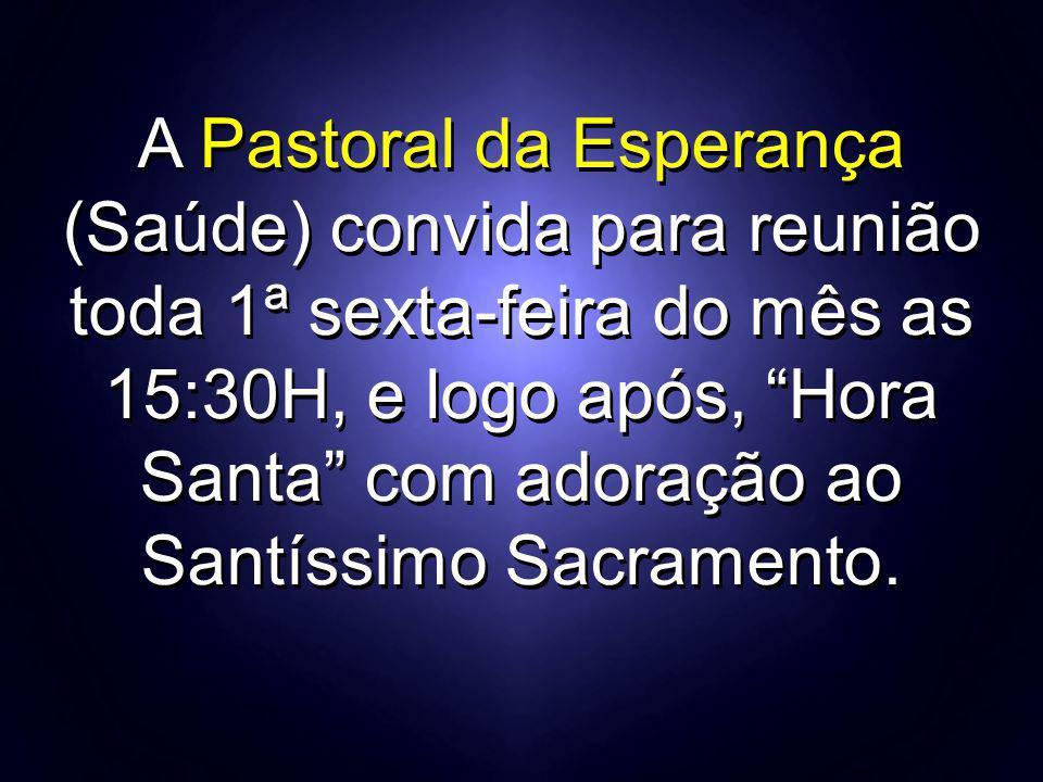 A Pastoral da Esperança (Saúde) convida para reunião toda 1ª sexta-feira do mês as 15:30H, e logo após, Hora Santa com adoração ao Santíssimo Sacramento.