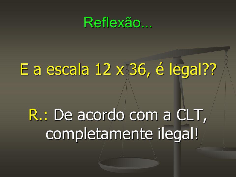 R.: De acordo com a CLT, completamente ilegal!
