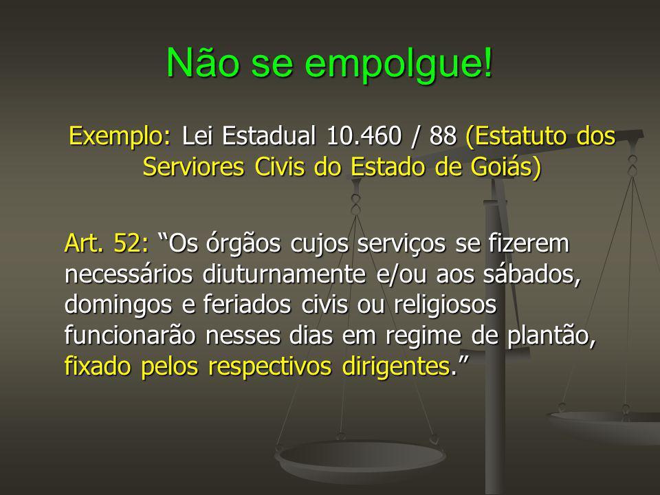 Não se empolgue! Exemplo: Lei Estadual 10.460 / 88 (Estatuto dos Serviores Civis do Estado de Goiás)