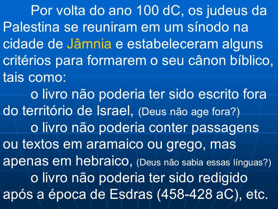 Por volta do ano 100 dC, os judeus da Palestina se reuniram em um sínodo na cidade de Jâmnia e estabeleceram alguns critérios para formarem o seu cânon bíblico, tais como: o livro não poderia ter sido escrito fora do território de Israel, (Deus não age fora ) o livro não poderia conter passagens ou textos em aramaico ou grego, mas apenas em hebraico, (Deus não sabia essas línguas ) o livro não poderia ter sido redigido após a época de Esdras (458-428 aC), etc.