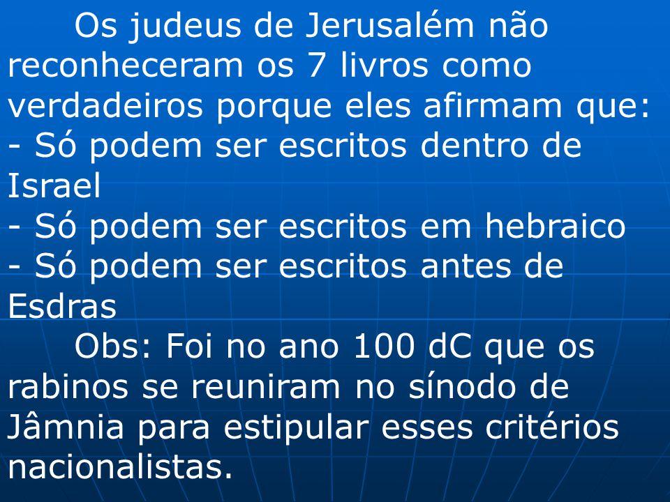 Os judeus de Jerusalém não reconheceram os 7 livros como verdadeiros porque eles afirmam que: