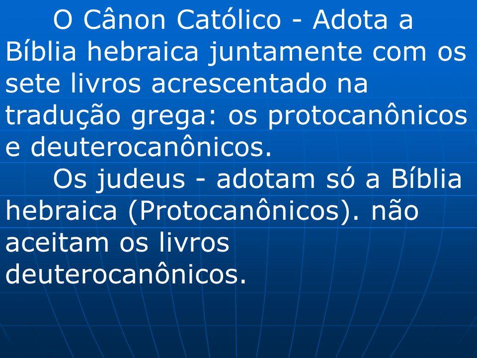 O Cânon Católico - Adota a Bíblia hebraica juntamente com os sete livros acrescentado na tradução grega: os protocanônicos e deuterocanônicos.