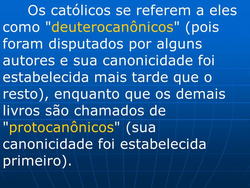 Os católicos se referem a eles como deuterocanônicos (pois foram disputados por alguns autores e sua canonicidade foi estabelecida mais tarde que o resto), enquanto que os demais livros são chamados de protocanônicos (sua canonicidade foi estabelecida primeiro).