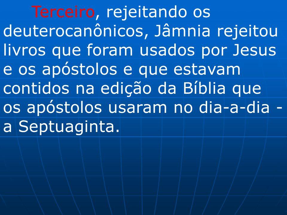 Terceiro, rejeitando os deuterocanônicos, Jâmnia rejeitou livros que foram usados por Jesus e os apóstolos e que estavam contidos na edição da Bíblia que os apóstolos usaram no dia-a-dia - a Septuaginta.