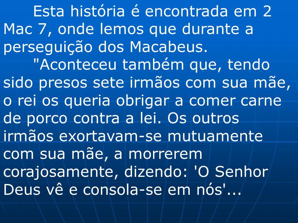 Esta história é encontrada em 2 Mac 7, onde lemos que durante a perseguição dos Macabeus.