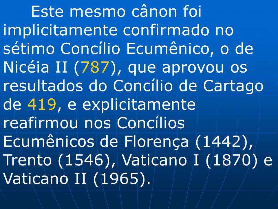 Este mesmo cânon foi implicitamente confirmado no sétimo Concílio Ecumênico, o de Nicéia II (787), que aprovou os resultados do Concílio de Cartago de 419, e explicitamente reafirmou nos Concílios Ecumênicos de Florença (1442), Trento (1546), Vaticano I (1870) e Vaticano II (1965).