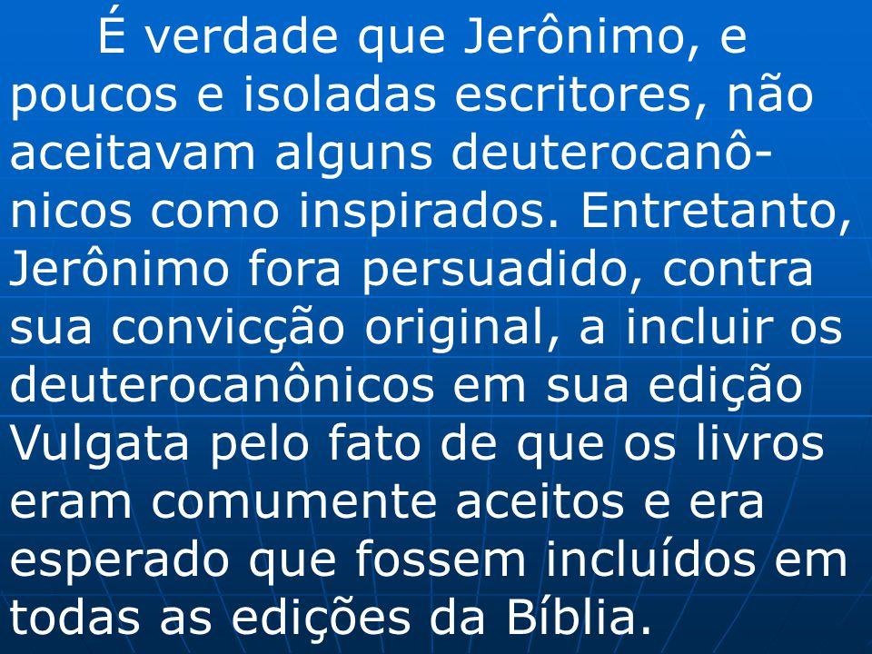 É verdade que Jerônimo, e poucos e isoladas escritores, não aceitavam alguns deuterocanô-nicos como inspirados.