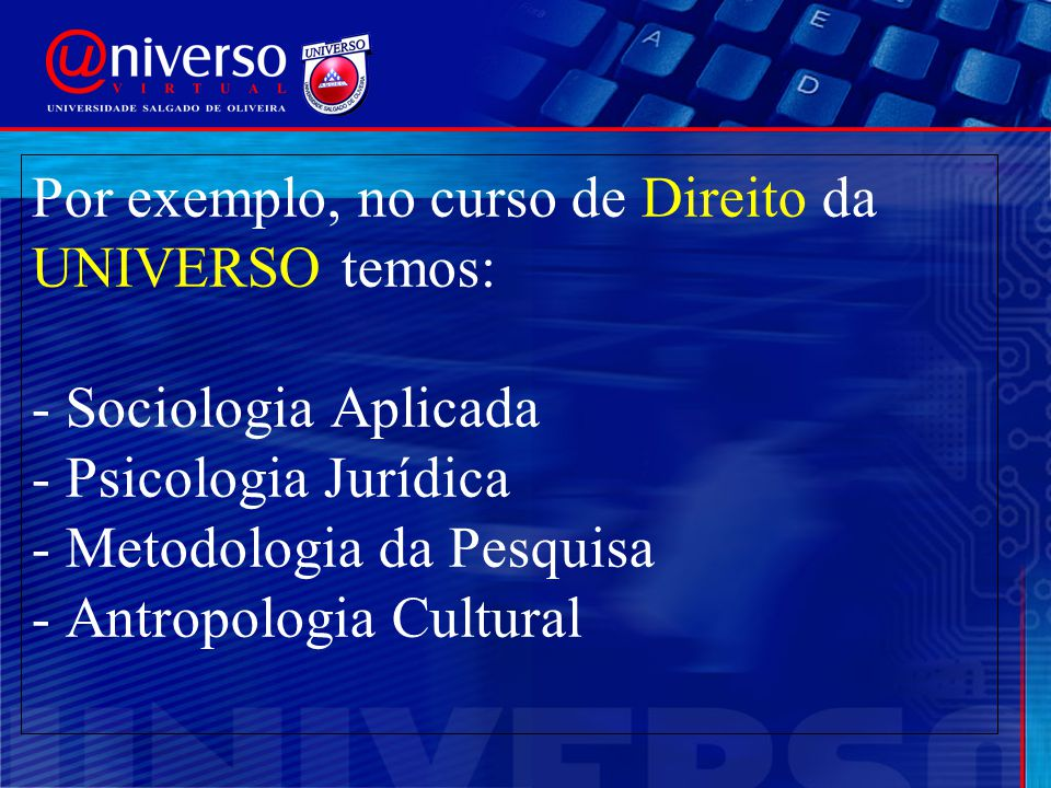 Por exemplo, no curso de Direito da UNIVERSO temos: - Sociologia Aplicada - Psicologia Jurídica - Metodologia da Pesquisa - Antropologia Cultural