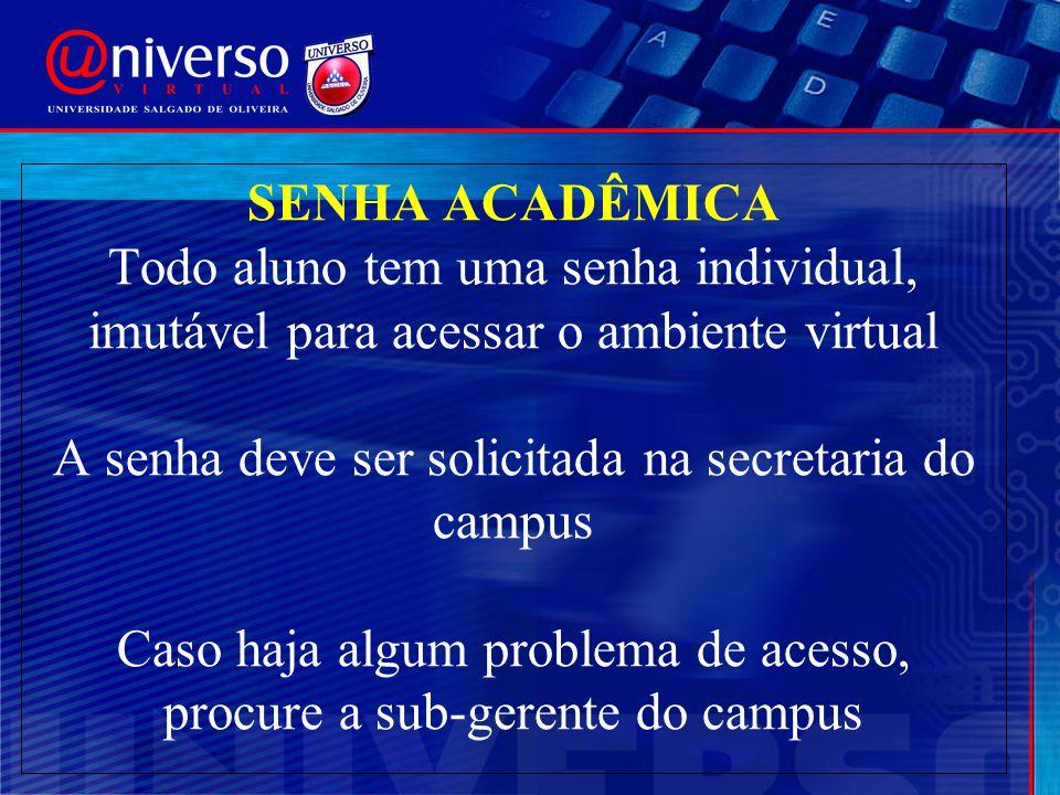 SENHA ACADÊMICA Todo aluno tem uma senha individual, imutável para acessar o ambiente virtual A senha deve ser solicitada na secretaria do campus Caso haja algum problema de acesso, procure a sub-gerente do campus