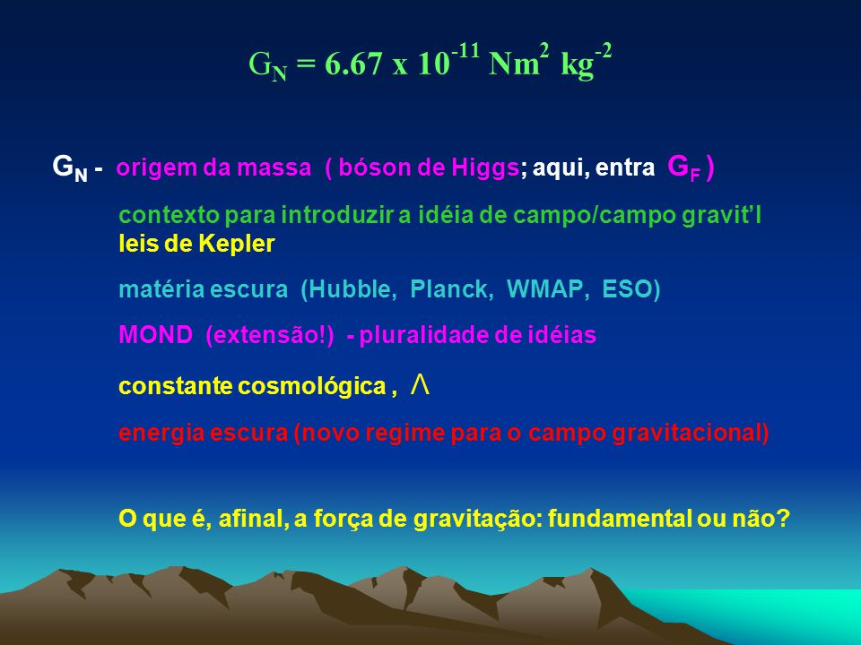 GN = 6.67 x 10-11 Nm2 kg-2 GN - origem da massa ( bóson de Higgs; aqui, entra GF ) contexto para introduzir a idéia de campo/campo gravit'l.