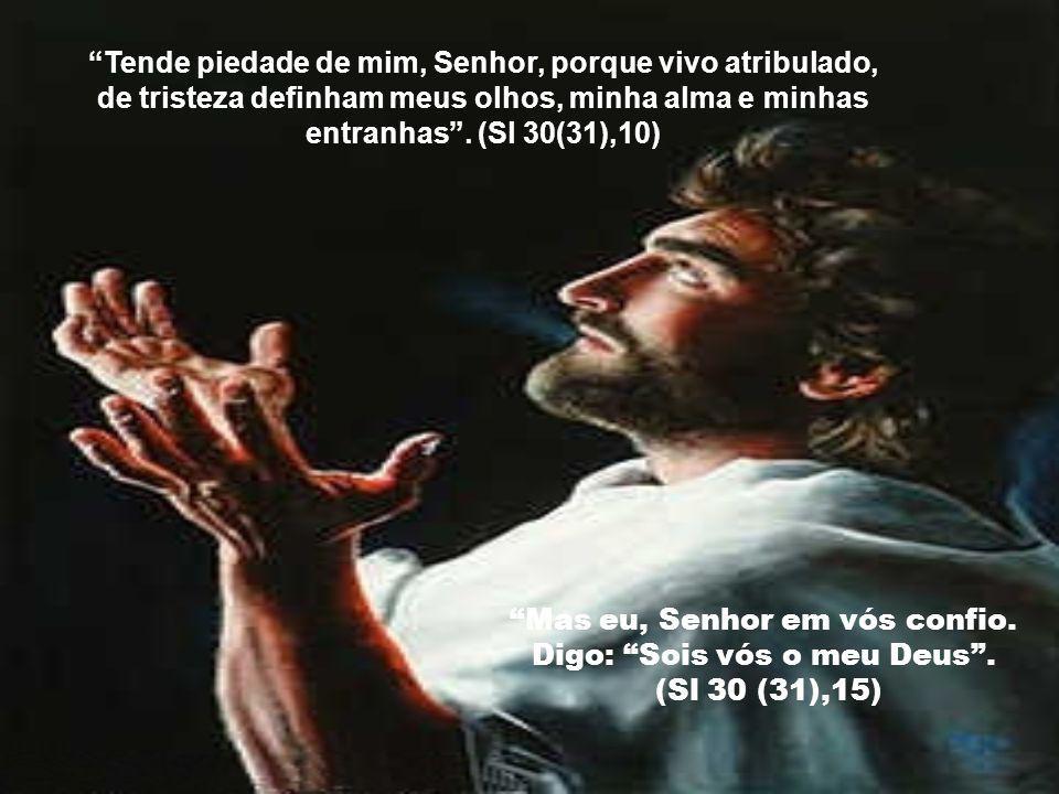 Tende piedade de mim, Senhor, porque vivo atribulado,