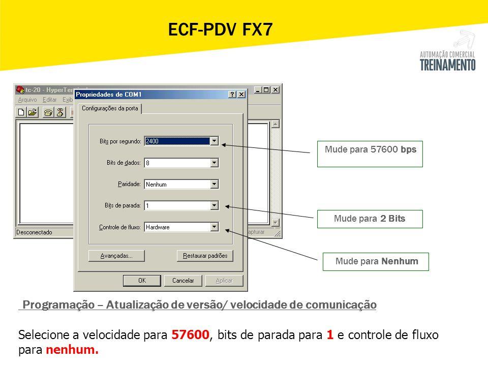 ECF-PDV FX7 Mude para 57600 bps. Mude para 2 Bits. Mude para Nenhum. Programação – Atualização de versão/ velocidade de comunicação.