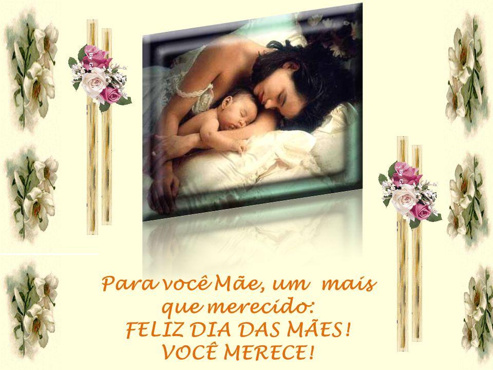 Para você Mãe, um mais que merecido: FELIZ DIA DAS MÃES!