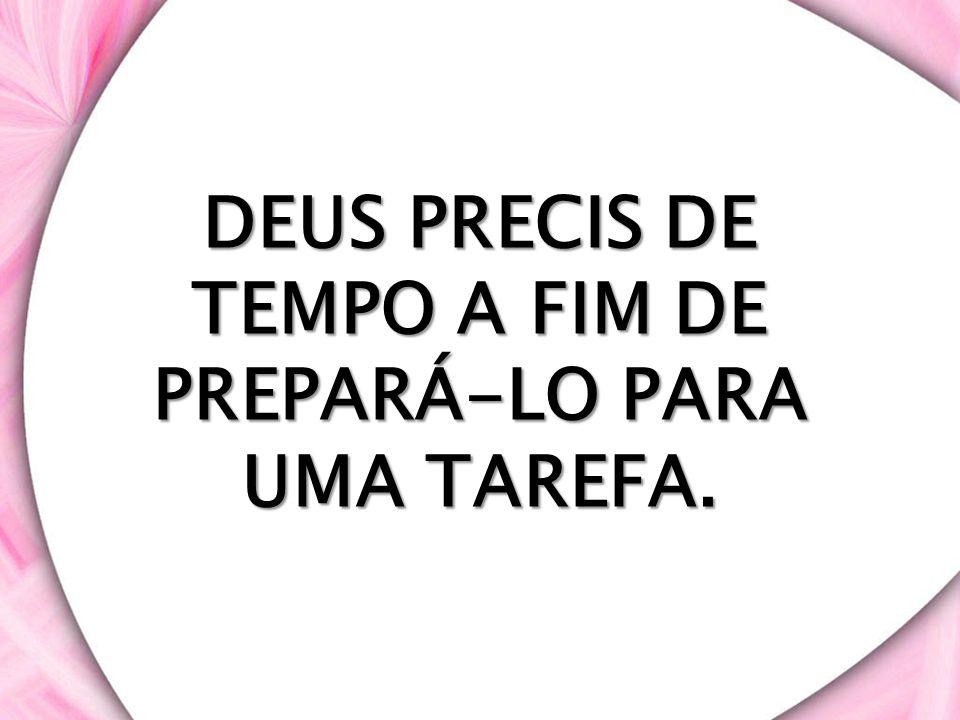 DEUS PRECIS DE TEMPO A FIM DE PREPARÁ-LO PARA UMA TAREFA.