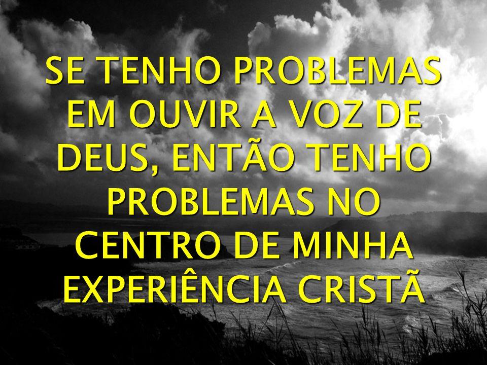 SE TENHO PROBLEMAS EM OUVIR A VOZ DE DEUS, ENTÃO TENHO PROBLEMAS NO CENTRO DE MINHA EXPERIÊNCIA CRISTÃ