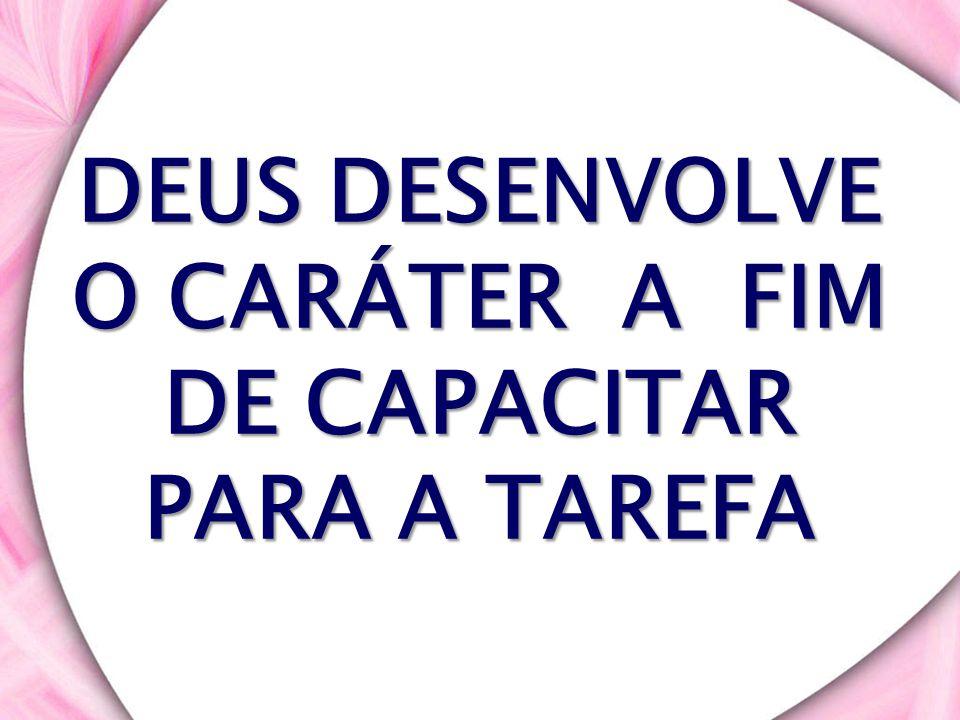 DEUS DESENVOLVE O CARÁTER A FIM DE CAPACITAR PARA A TAREFA