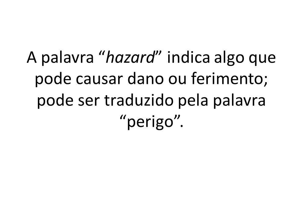 A palavra hazard indica algo que pode causar dano ou ferimento; pode ser traduzido pela palavra perigo .